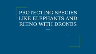 PROTECTING SPECIES LIKE ELEPHANTS AND RHINO WITH DRONES - Copy.pptx